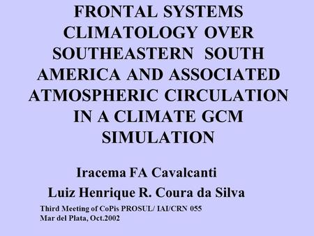 FRONTAL SYSTEMS CLIMATOLOGY OVER SOUTHEASTERN SOUTH AMERICA AND ASSOCIATED ATMOSPHERIC CIRCULATION IN A CLIMATE GCM SIMULATION Iracema FA Cavalcanti Luiz.