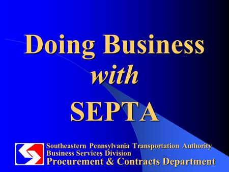 Southeastern Pennsylvania Transportation Authority Business Services Division Procurement & Contracts Department Doing Business with SEPTA.