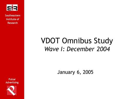 Pulsar Advertising Southeastern Institute of Research 1 VDOT Omnibus Study Wave I: December 2004 Pulsar Advertising G January 6, 2005 Southeastern Institute.