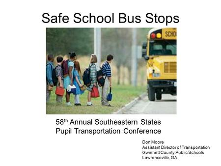 Safe School Bus Stops 58 th Annual Southeastern States Pupil Transportation Conference Don Moore Assistant Director of Transportation Gwinnett County Public.