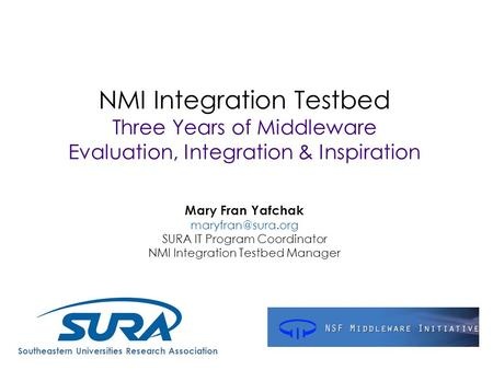 NMI Integration Testbed Three Years of Middleware Evaluation, Integration & Inspiration Mary Fran Yafchak SURA IT Program Coordinator.