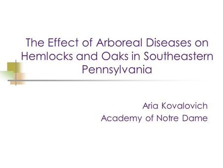 The Effect of Arboreal Diseases on Hemlocks and Oaks in Southeastern Pennsylvania Aria Kovalovich Academy of Notre Dame.