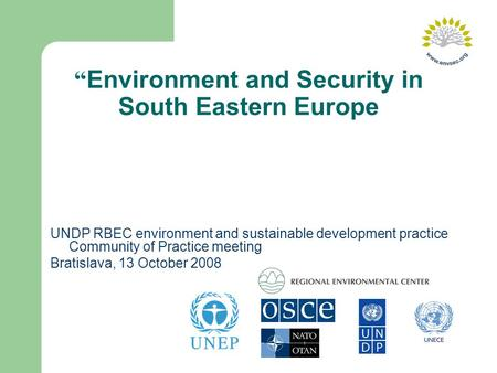 """ Environment and Security in South Eastern Europe UNDP RBEC environment and sustainable development practice Community of Practice meeting Bratislava,"