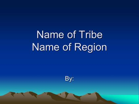 Name of Tribe Name of Region By:. Location Where did the tribe settle? Based on your research, why did they settle there?