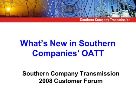 What's New in Southern Companies' OATT Southern Company Transmission 2008 Customer Forum.