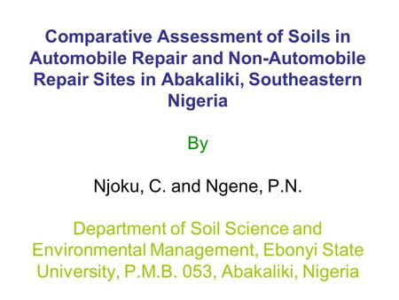 Comparative Assessment of Soils in Automobile Repair and Non-Automobile Repair Sites in Abakaliki, Southeastern Nigeria By Njoku, C. and Ngene, P.N. Department.