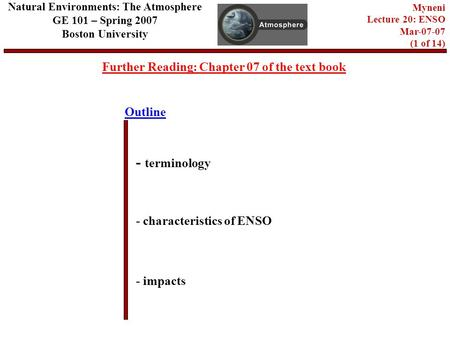 Outline Further Reading: Chapter 07 of the text book - terminology - characteristics of ENSO - impacts Natural Environments: The Atmosphere GE 101 – Spring.