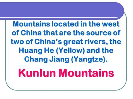 Mountains located in the west of China that are the source of two of China's great rivers, the Huang He (Yellow) and the Chang Jiang (Yangtze). Kunlun.