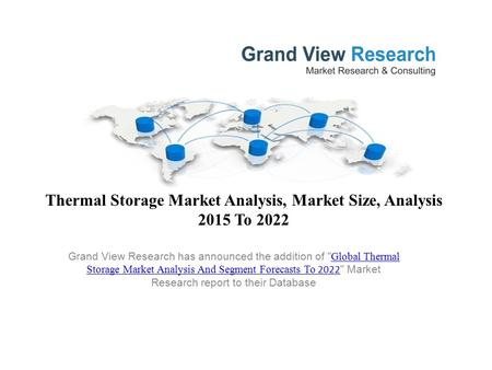 Thermal Storage Market Analysis, Market Size, Analysis 2015 To 2022 Grand View Research has announced the addition of  Global Thermal Storage Market Analysis.