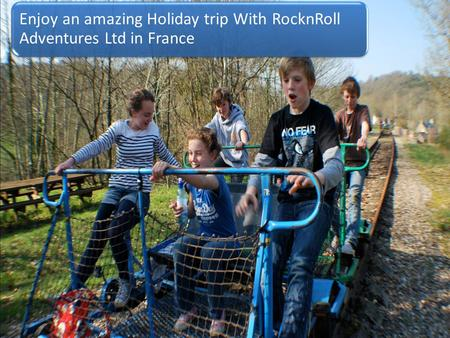 Enjoy an amazing Holiday trip With RocknRoll Adventures Ltd in France.