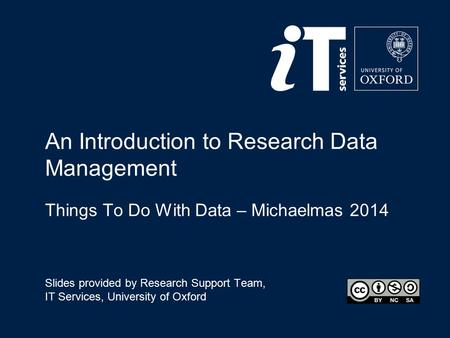 An Introduction to Research Data Management Things To Do With Data – Michaelmas 2014 Slides provided by Research Support Team, IT Services, University.