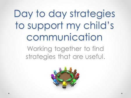 Day to day strategies to support my child's communication Working together to find strategies that are useful.