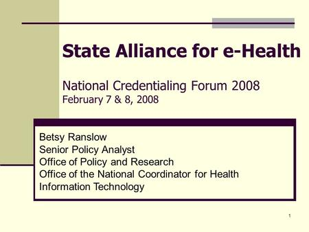 1 State Alliance for e-Health National Credentialing Forum 2008 February 7 & 8, 2008 Betsy Ranslow Senior Policy Analyst Office of Policy and Research.