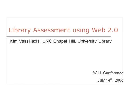 Library Assessment using Web 2.0 AALL Conference July 14 th, 2008 Kim Vassiliadis, UNC Chapel Hill, University Library.