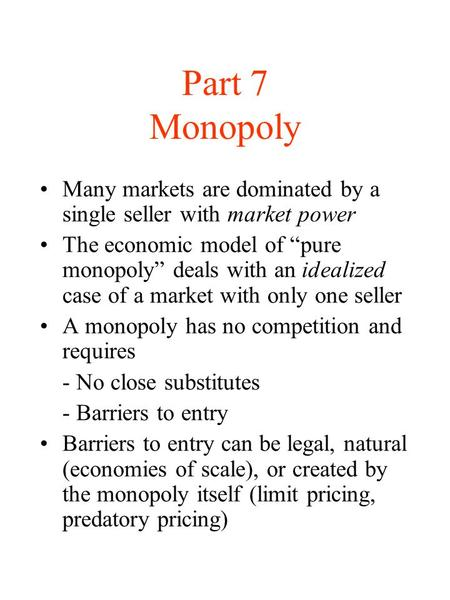"Part 7 Monopoly Many markets are dominated by a single seller with market power The economic model of ""pure monopoly"" deals with an idealized case of a."
