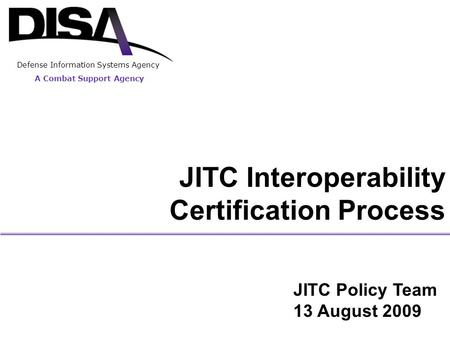 A Combat Support Agency Defense Information Systems Agency JITC Interoperability Certification Process JITC Policy Team 13 August 2009.