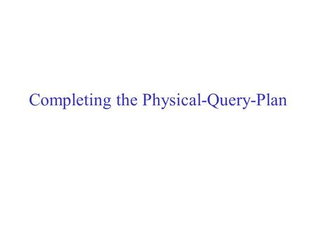 Completing the Physical-Query-Plan. Query compiler so far Parsed the query. Converted it to an initial logical query plan. Improved that logical query.
