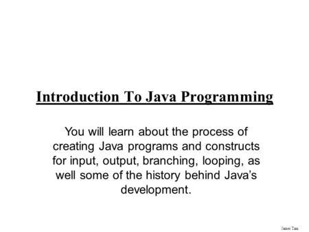James Tam Introduction To Java Programming You will learn about the process of creating Java programs and constructs for input, output, branching, looping,