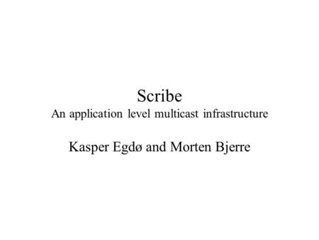 Scribe An application level multicast infrastructure Kasper Egdø and Morten Bjerre.