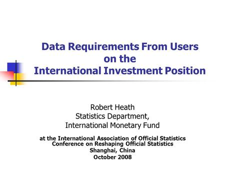 Data Requirements From Users on the International Investment Position Robert Heath Statistics Department, International Monetary Fund at the International.