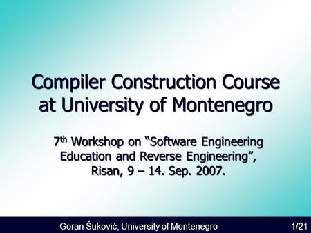 "Goran Šuković, University of Montenegro 1/21 Compiler Construction Course at University of Montenegro 7 th Workshop on ""Software Engineering Education."