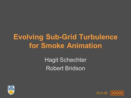 Evolving Sub-Grid Turbulence for Smoke Animation Hagit Schechter Robert Bridson SCA 08.