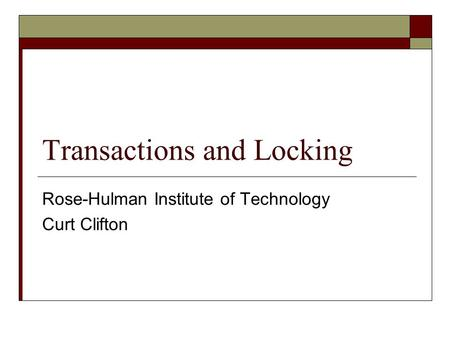 Transactions and Locking Rose-Hulman Institute of Technology Curt Clifton.