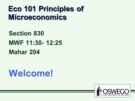 Eco 101 Principles of Microeconomics Section 830 MWF 11:30- 12:25 Mahar 204 Welcome!