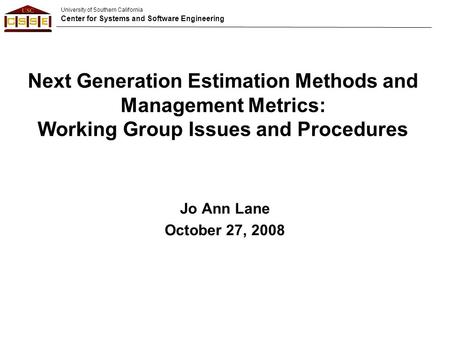 University of Southern California Center for Systems and Software Engineering Next Generation Estimation Methods and Management Metrics: Working Group.