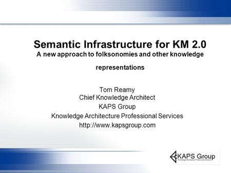 Semantic Infrastructure for KM 2.0 A new approach to folksonomies and other knowledge representations Tom Reamy Chief Knowledge Architect KAPS Group Knowledge.