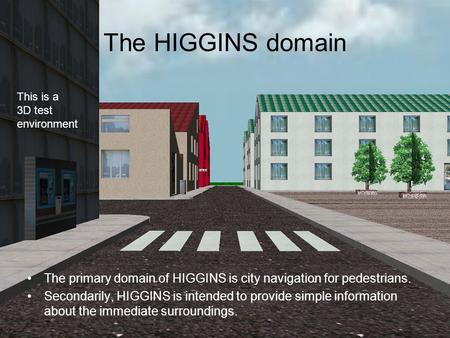 The HIGGINS domain The primary domain of HIGGINS is city navigation for pedestrians. Secondarily, HIGGINS is intended to provide simple information about.