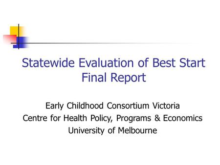 Statewide Evaluation of Best Start Final Report Early Childhood Consortium Victoria Centre for Health Policy, Programs & Economics University of Melbourne.