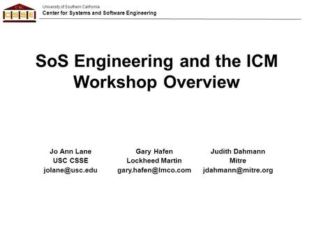 University of Southern California Center for Systems and Software Engineering SoS Engineering and the ICM Workshop Overview Jo Ann Lane USC CSSE