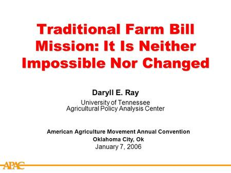 APCA Traditional Farm Bill Mission: It Is Neither Impossible Nor Changed Daryll E. Ray University of Tennessee Agricultural Policy Analysis Center American.