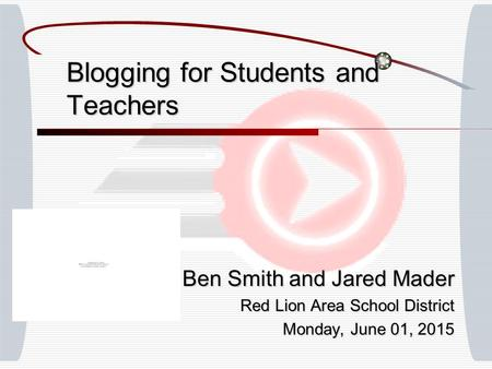 Blogging for Students and Teachers Ben Smith and Jared Mader Red Lion Area School District Monday, June 01, 2015Monday, June 01, 2015Monday, June 01, 2015Monday,
