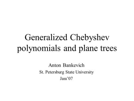 Generalized Chebyshev polynomials and plane trees Anton Bankevich St. Petersburg State University Jass'07.