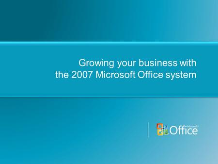 Growing your business with the 2007 Microsoft Office system.