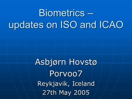 Biometrics – updates on ISO and ICAO Asbjørn Hovstø Porvoo7 Reykjavik, Iceland 27th May 2005.