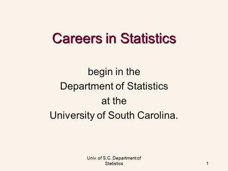Univ. of S.C. Department of Statistics1 Careers in Statistics begin in the Department of Statistics at the University of South Carolina.
