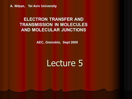 A. Nitzan, Tel Aviv University ELECTRON TRANSFER AND TRANSMISSION IN MOLECULES AND MOLECULAR JUNCTIONS AEC, Grenoble, Sept 2005 Lecture 5.