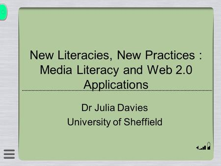 New Literacies, New Practices : Media Literacy and Web 2.0 Applications Dr Julia Davies University of Sheffield.
