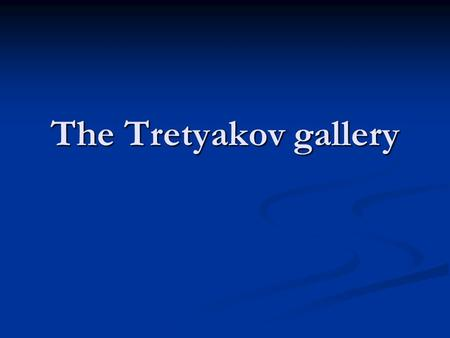 The Tretyakov gallery. Moscow is the capital of Russia. It is one of the biggest and most beautiful cities in the world. Moscow is a modern centre now.