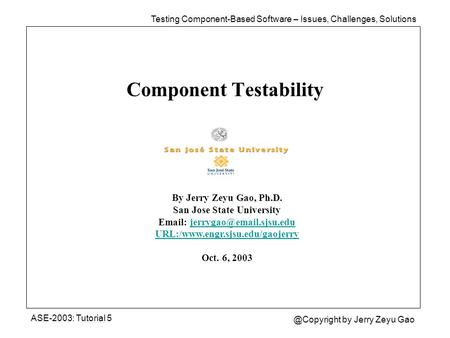 Component Testability ASE-2003: Tutorial by Jerry Zeyu Gao By Jerry Zeyu Gao, Ph.D. San Jose State University
