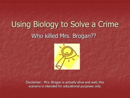 Using Biology to Solve a Crime Who killed Mrs. Brogan?? Disclaimer: Mrs. Brogan is actually alive and well, this scenario is intended for educational purposes.