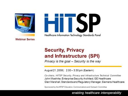 0 enabling healthcare interoperability Webinar Series Sponsored by the HITSP Education, Communications and Outreach Committee Security, Privacy and Infrastructure.