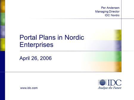 Www.idc.com Portal Plans in Nordic Enterprises April 26, 2006 Per Andersen Managing Director IDC Nordic.