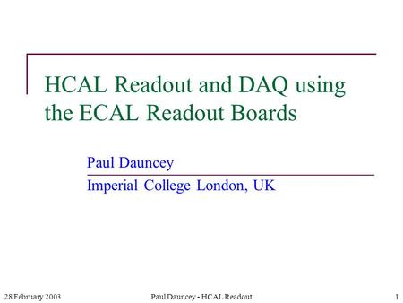 28 February 2003Paul Dauncey - HCAL Readout1 HCAL Readout and DAQ using the ECAL Readout Boards Paul Dauncey Imperial College London, UK.