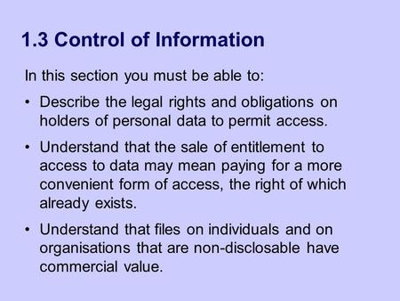 1.3 Control of Information In this section you must be able to: Describe the legal rights and obligations on holders of personal data to permit access.