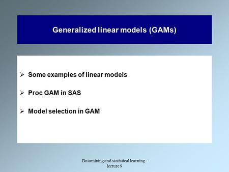 Datamining and statistical learning - lecture 9 Generalized linear models (GAMs)  Some examples of linear models  Proc GAM in SAS  Model selection in.