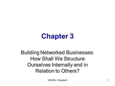 MIS 524, Chapter 31 Chapter 3 Building Networked Businesses: How Shall We Structure Ourselves Internally and in Relation to Others?